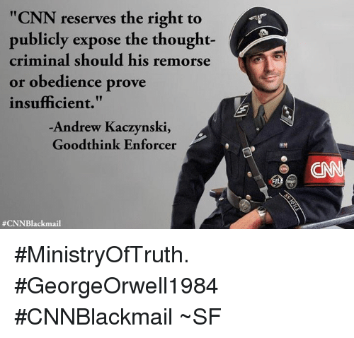 """cnn.com, Memes, and Obedience: """"CNN reserves the right to  publicly expose the thought-  criminal should his remorse  or obedience prove  insufficient.""""  Andrew Kaczynski,  Goodthink Enforcer  #MinistryOfTruth. #GeorgeOrwell1984  #CNNBlackmail  ~SF"""