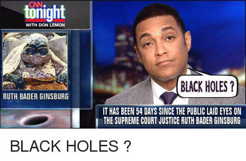 cnn.com, Reddit, and Supreme: CNN.  tonight  WITH DON LEMON  BLACK HOLES?  RUTH BADER GINSBURG  IT HAS BEEN 54 DAYS SINCE THE PUBLIC LAID EYES ON  THE SUPREME COURT JUSTICE RUTH BADER GINSBURG