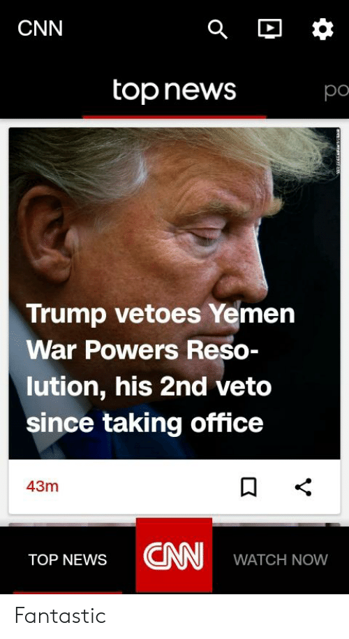 cnn.com, News, and Office: CNN  top news  po  Trump vetoes Yemern  War Powers Reso-  lution, his 2nd veto  since taking office  43m  TOP NEWS CN WATCH NoW Fantastic