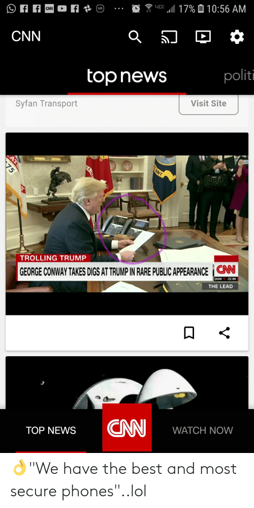 "cnn.com, Conway, and Lol: CNN  top news  politi  Syfan Transport  Visit Site  TROLLING TRUMP  GEORGE CONWAY TAKES DIGS AT TRUMP IN RARE PUBLIC APPEARANCE | CNN  DOW-22.99  THE LEAD  TOP NEWS CNN WATCH NOW 👌""We have the best and most secure phones""..lol"