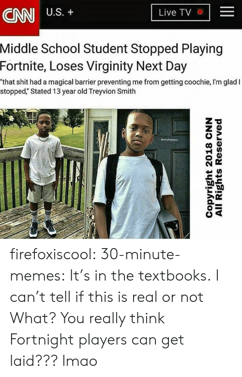 "cnn.com, Lmao, and Memes: CNN  U.S. +  Live TV . |  Middle  School Student Stopped Playing  2  Fortnite,  Loses Virginity Next Day  ""that shit had a magical barrier preventing me from getting coochie, I'm glad I  stopped,"" Stated 13 year old Treyvion Smith firefoxiscool: 30-minute-memes:  It's in the textbooks.  I can't tell if this is real or not  What? You really think Fortnight players can get laid??? lmao"