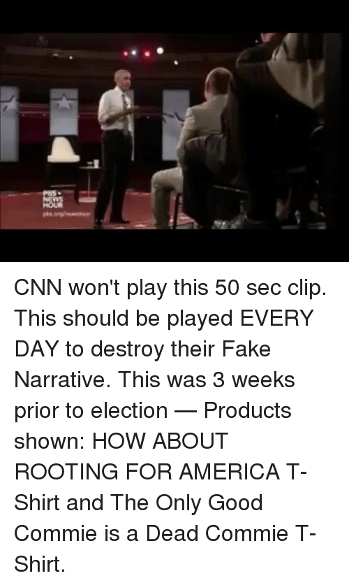 America, cnn.com, and Fake: CNN won't play this 50 sec clip. This should be played EVERY DAY to destroy their Fake Narrative. This was 3 weeks prior to election   — Products shown: HOW ABOUT ROOTING FOR AMERICA T-Shirt and The Only Good Commie is a Dead Commie T-Shirt.