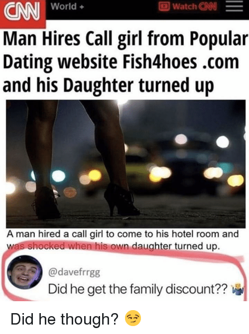 cnn.com, Dating, and Family: CNN World  Man Hires Call girl from Popular  Dating website Fish4hoes.com  and his Daughter turned up  A man hired a call girl to come to his hotel room and  shocked when his own daughter turned up.  @davefrrgg  Did he get the family discount??
