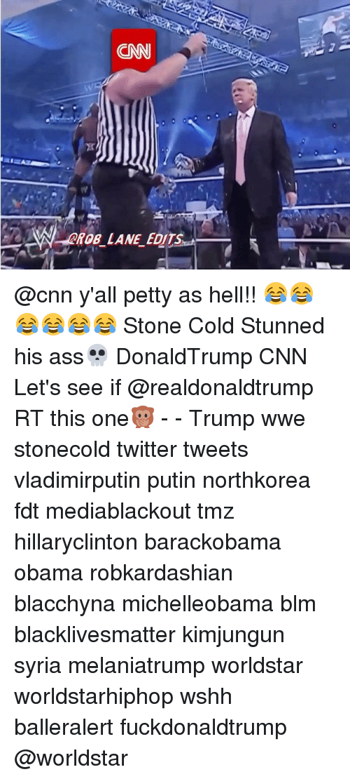 Ass, Black Lives Matter, and cnn.com: CNN  yir  CRD  ROB LANE EDITS @cnn y'all petty as hell!! 😂😂😂😂😂😂 Stone Cold Stunned his ass💀 DonaldTrump CNN Let's see if @realdonaldtrump RT this one🙊 - - Trump wwe stonecold twitter tweets vladimirputin putin northkorea fdt mediablackout tmz hillaryclinton barackobama obama robkardashian blacchyna michelleobama blm blacklivesmatter kimjungun syria melaniatrump worldstar worldstarhiphop wshh balleralert fuckdonaldtrump @worldstar