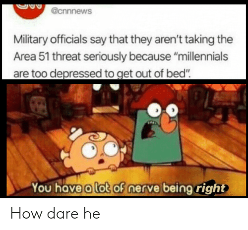 """Millennials, Military, and How: @cnnnews  Military officials say that they aren't taking the  Area 51 threat seriously because """"millennials  are too depressed to get out of bed""""  You have a lot of nerve being right How dare he"""