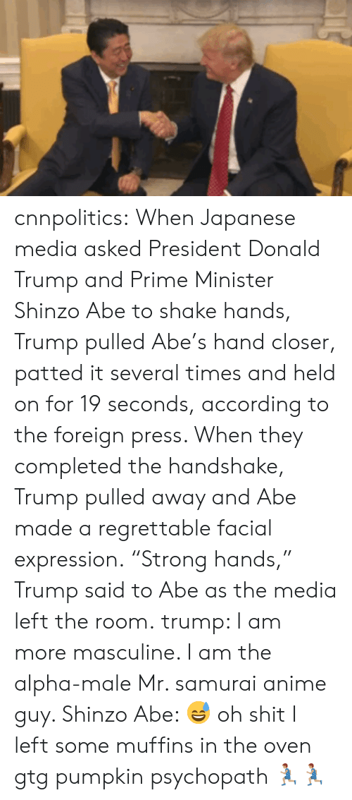 "Anime, cnn.com, and Donald Trump: cnnpolitics: When Japanese media asked President Donald Trump and Prime Minister Shinzo Abe to shake hands, Trump pulled Abe's hand closer, patted it several times and held on for 19 seconds, according to the foreign press. When they completed the handshake, Trump pulled away and Abe made a regrettable facial expression. ""Strong hands,"" Trump said to Abe as the media left the room.   trump: I am more masculine. I am the alpha-male  Mr. samurai anime guy. Shinzo Abe: 😅 oh shit I left some muffins in the oven gtg  pumpkin psychopath 🏃🏽🏃🏽"