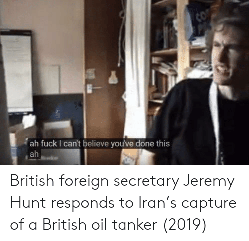 Co Ah Fuck I Can T Believe You Ve Done This Ah British Foreign Secretary Jeremy Hunt Responds To Iran S Capture Of A British Oil Tanker 2019 Iran Meme On Me Me The description of can't believe you've done this. british oil tanker 2019 iran meme