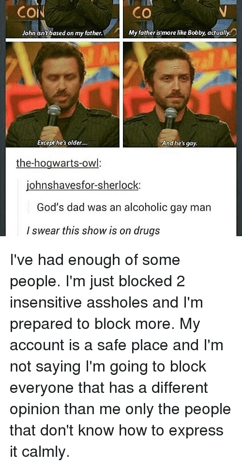 Dad, Drugs, and Memes: Co  CO  John isntbased on my father.  Myfather is more like Bobby, actually.  Excepthes older..  And hes gay.  the-hogwarts-owl:  johnshavesfor-sherlock:  God's dad was an alcoholic gay man  I swear this show is on drugs I've had enough of some people. I'm just blocked 2 insensitive assholes and I'm prepared to block more. My account is a safe place and I'm not saying I'm going to block everyone that has a different opinion than me only the people that don't know how to express it calmly.