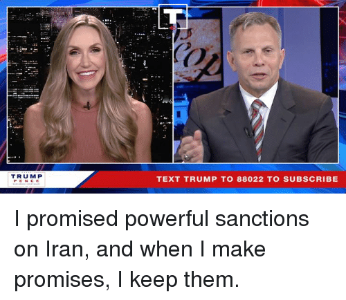 Iran, Text, and Trump: Co  Oi  TRUMP  PENCE  TEXT TRUMP TO 88022 TO SUBSCRIBE I promised powerful sanctions on Iran, and when I make promises, I keep them.