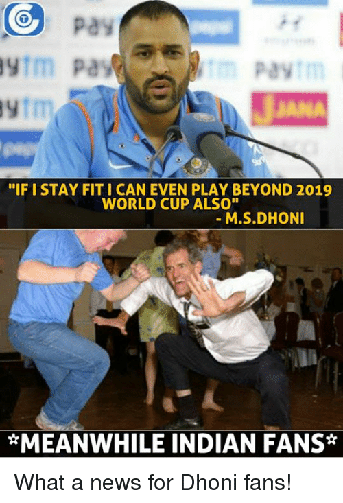 """Memes, 🤖, and Dhoni: CO pay  Paytm  """"IF I STAY FIT I CAN EVEN PLAY BEYOND 2019  WORLD CUP ALSO""""  M.S.DHONI  *MEANWHILE INDIAN FANS What a news for Dhoni fans!"""