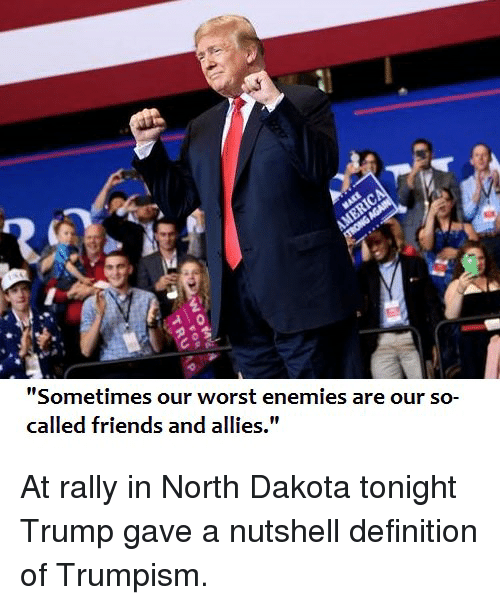 "Friends, Politics, and Definition: Co  Sometimes our worst enemies are our so-  called friends and allies."" At rally in North Dakota tonight Trump gave a nutshell definition of Trumpism."