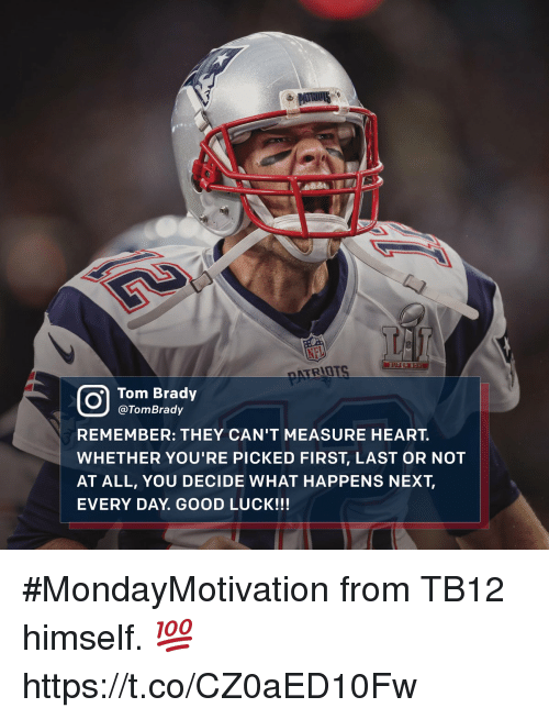 Memes, Tom Brady, and Good: CO Tom Brady  @Tom Brady  REMEMBER: THEY CAN'T MEASURE HEART.  WHETHER YOU'RE PICKED FIRST, LAST OR NOT  AT ALL, YOU DECIDE WHAT HAPPENS NEXT  EVERY DAY GOOD LUCK!!! #MondayMotivation from TB12 himself. 💯 https://t.co/CZ0aED10Fw