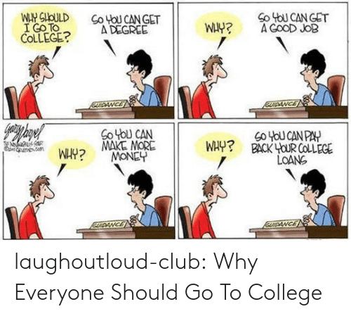 Club, College, and Money: Co ToU CANGET  I Go TO  COLLGE?A DEGREE  So tbU CAN  MAKE MORE  MONEY  WHY? BACK YOUR  COLLEGE  LOANG laughoutloud-club:  Why Everyone Should Go To College