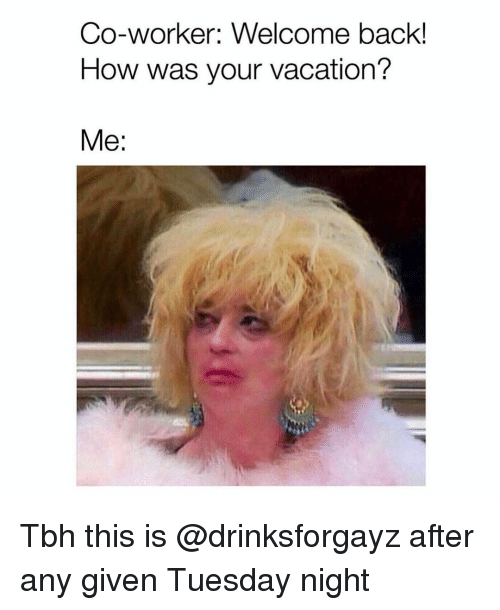 Tbh, Grindr, and Vacation: Co-worker: Welcome back!  How was your vacation?  Me: Tbh this is @drinksforgayz after any given Tuesday night