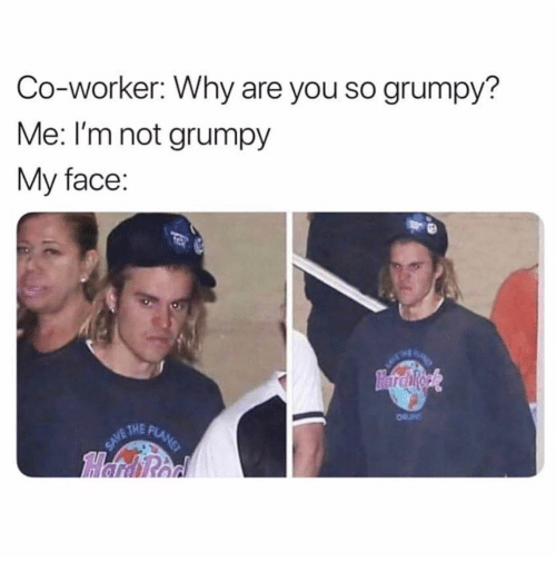 Girl Memes, Why, and Face: Co-worker: Why are you so grumpy?  Me: I'm not grumpy  My face:  THE