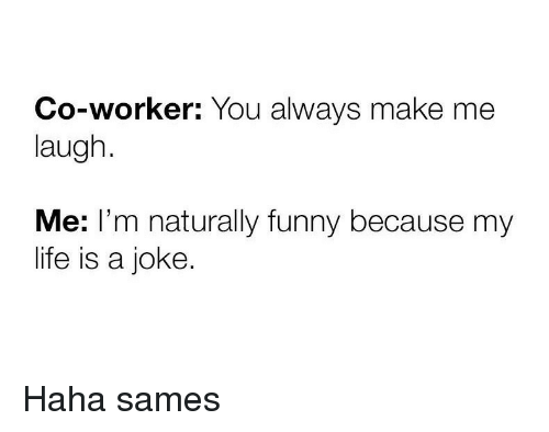 Funny, Life, and Haha: Co-worker: You always make me  laugh  Me: l'm naturally funny because my  life is a joke Haha sames