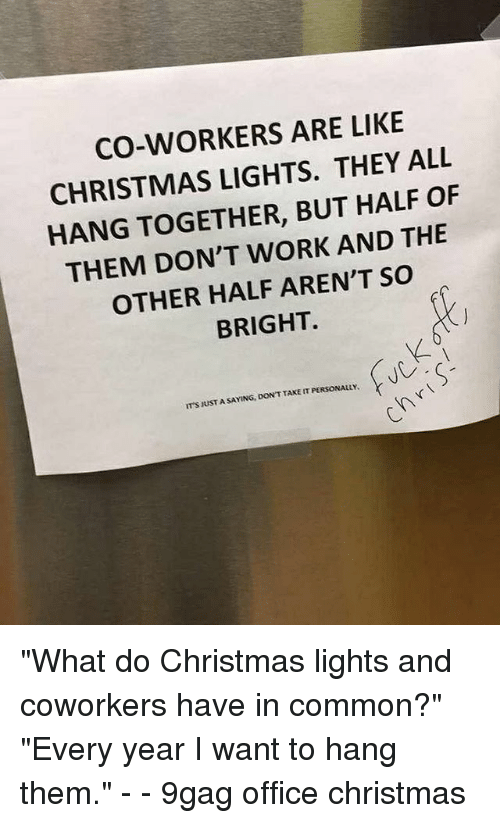 """9gag, Christmas, and Memes: CO-WORKERS ARE LIKE  CHRISTMAS LIGHTS. THEY ALL  HANG TOGETHER, BUT HALF OF  THEM DON'T WORK AND THE  OTHER HALF AREN'T SO  BRIGHT.  IT'S JUST A SAYING, DON'T TAKE IT PERSONALLY """"What do Christmas lights and coworkers have in common?"""" """"Every year I want to hang them."""" - - 9gag office christmas"""