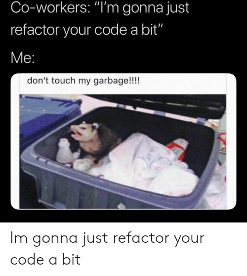 "Garbage, Code, and Touch: Co-workers: ""I'm gonna just  refactor your code a bit""  don't touch my garbage!!!! Im gonna just refactor your code a bit"