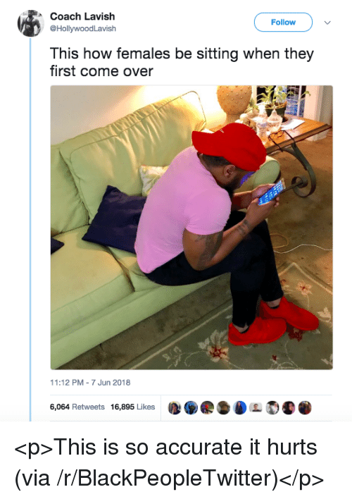Blackpeopletwitter, Come Over, and How: Coach Lavish  @HollywoodLavish  Follow>  This how females be sitting when they  first come over  11:12 PM-7 Jun 2018  6,064 Retweets 16,895 Likes  D.県·DL  . <p>This is so accurate it hurts (via /r/BlackPeopleTwitter)</p>