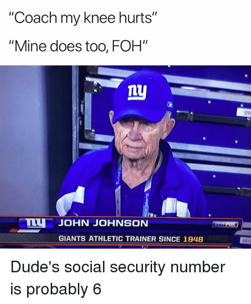 "Foh, Nfl, and Giants: ""Coach my knee hurts""  ""Mine does too, FOH""  ly  JOHN JOHNSON  GIANTS ATHLETIC TRAINER SINCE 1948 Dude's social security number is probably 6"