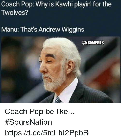 Be Like, Pop, and Andrew Wiggins: Coach Pop: Why is Kawhi playin' for the  Twolves?  Manu: That's Andrew Wiggins  @NBAMEMES Coach Pop be like... #SpursNation https://t.co/5mLhI2PpbR