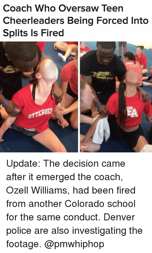 Memes, Police, and School: Coach Who Oversaw Teen  Cheerleaders Being Forced Into  Splits Is Fired  OTTERBED Update: The decision came after it emerged the coach, Ozell Williams, had been fired from another Colorado school for the same conduct. Denver police are also investigating the footage. @pmwhiphop