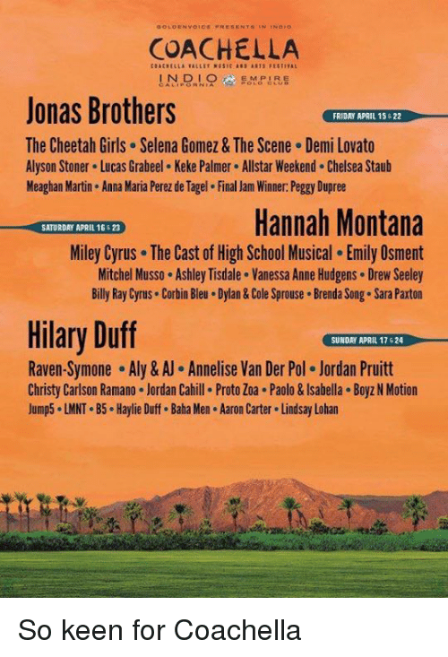 Anna, Chelsea, and Coachella: COACHELLA  IN DIO  IR  Jonas Brothers  FRIDAY APRIL 15 622  The Cheetah Girls Selena Gomez & The Scene Demi Lovato  Alyson Stoner. Lucas Grabeel. Keke Palmer. Allstar Weekend. Chelsea Staub  Meaghan Martin. Anna Maria Perez de Tagel. Final Jam Winner: Peggy Dupree  Hannah Montana  SATURDAY APRIL 16623  Miley Cyrus. The Cast of High School Musical. Emily Osment  Mitchel Musso. Ashley Tisdale. Vanessa Anne Hudgens. Drew Seeley  Billy Ray Cyrus Corbin Bleu. Dylan&Cole Sprouse. Brenda Song. Sara Paxton  Hilary Duff  SUNDAY APRIL 17 524  Raven-Symone Aly & Annelise Van Der Pol. Jordan Pruitt  Christy Carlson Ramano. Jordan Cahill. Proto Zoa.Paolo & lsabella. Boyz N Motion  Jump5. LMNT.B5. Haylie Duff. Baha Men. Aaron Carter Lindsay Lohan So keen for Coachella