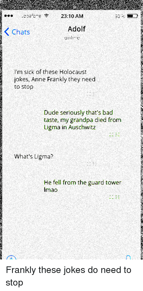 Bad, Dude, and Grandpa: coacre 23:10 AM  Chats  Adolf  I'm sick of these Holocaust  jokes, Anne Frankly they need  to stop  Dude seriously that's bad  taste, my grandpa died from  Ligma in Auschwitz  What's Ligma?  He fell from the guard tower  Imao