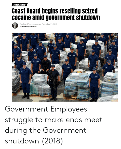 Struggle, Cocaine, and Coast Guard: COAST GUARD  Coast Guard begins reselling seized  cocaine amid government shutdown  Published 3 months ago on December 29, 2018  By Slab Squatthrust Government Employees struggle to make ends meet during the Government shutdown (2018)