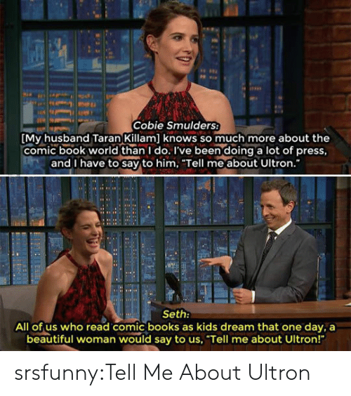 """Beautiful, Books, and Tumblr: Cobie Smulders  My husband Taran Killam] knows so much more about the  comic book world than I do. I've been doing a lot of press,  and I have to say to him. Tell me about Ultron.  Seth:  All of us who read comic books as kids dream that one day, a  beautiful woman would say to us, """"Tell me about Ultron!"""" srsfunny:Tell Me About Ultron"""