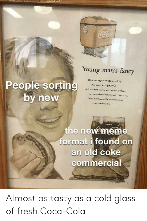 Coca-Cola, Fresh, and Meme: CocaCoa  mce  CECOL  Young man's fancy  Thirst and appetite huild up quickly  People sorting  by new  when yoang folka get going  And how they take to sueh netural partuers  as hot anndwiches and ine-eold Coca Cola  Here's refireahment the wholeanoe way  -and delicioue, too.  DRINK  the new meme  format i found on  an old coke  commercial  senem  sae  e Almost as tasty as a cold glass of fresh Coca-Cola