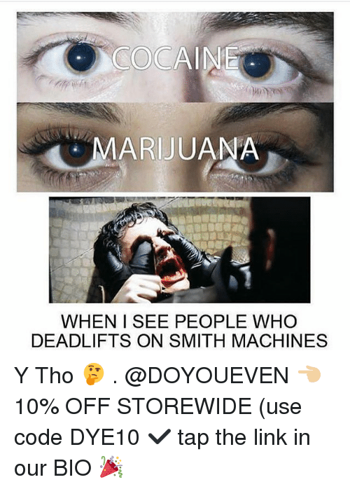 Gym, Cocaine, and Link: COCAINE  MARIJUANA  WHEN ISEE PEOPLE WHO  DEADLIFTS ON SMITH MACHINES Y Tho 🤔 . @DOYOUEVEN 👈🏼 10% OFF STOREWIDE (use code DYE10 ✔️ tap the link in our BIO 🎉