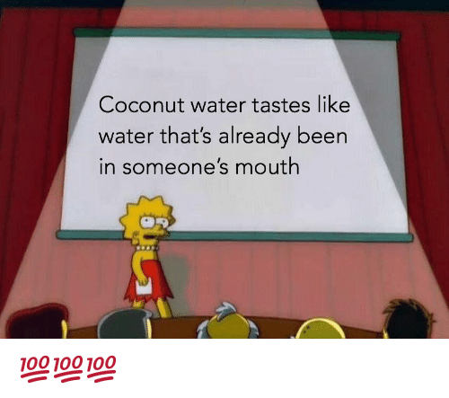 Water, Coconut Water, and Dank Memes: Coconut water tastes like  water that's already been  in someone's mouth 💯💯💯