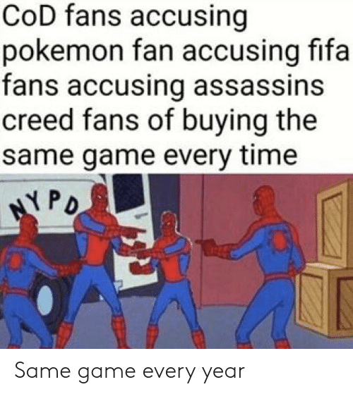 Fifa, Pokemon, and Assassin's Creed: CoD fans accusing  pokemon fan accusing fifa  fans accusing assassins  creed fans of buying the  same game every time  PD Same game every year