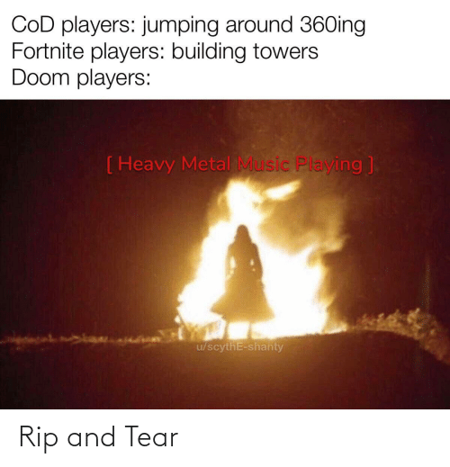 Music, Metal, and Cod: COD players: jumping around 36Oing  Fortnite players: building towers  Doom players:  ( Heavy Metal Music Playing ]  u/scythE-shanty Rip and Tear