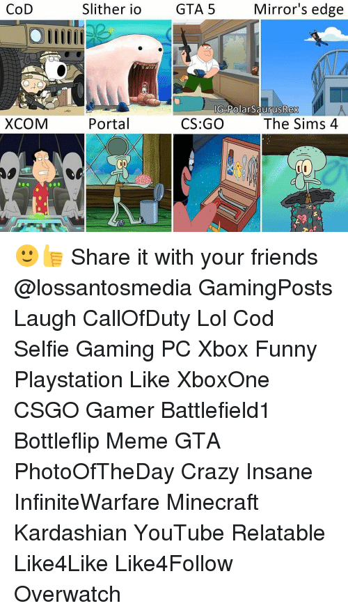 Memes, The Sims, and Gta 5: CoD  XCOM  Mirror's edge  Slither io  GTA 5  IG Polar SaurusRex  Portal  CS:GO  The Sims 4 🙂👍 Share it with your friends @lossantosmedia GamingPosts Laugh CallOfDuty Lol Cod Selfie Gaming PC Xbox Funny Playstation Like XboxOne CSGO Gamer Battlefield1 Bottleflip Meme GTA PhotoOfTheDay Crazy Insane InfiniteWarfare Minecraft Kardashian YouTube Relatable Like4Like Like4Follow Overwatch