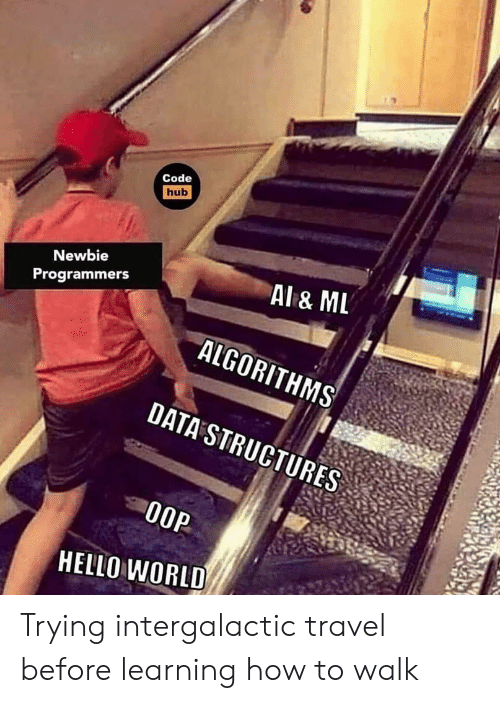 Hello, How To, and Travel: Code  hub  Newbie  Al& ML  ALGORITHMS  DATA STRUCTURES  Programmers  O0P  HELLO WORLD Trying intergalactic travel before learning how to walk