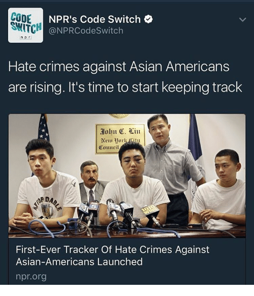 Asian, Memes, and Asians: CODE  NPR's Code Switch  @NPRCode Switch  ln p r  Hate crimes against Asian Americans  are rising. It's time to start keeping track  Cmiuuril  First-Ever Tracker Of Hate Crimes Against  Asian-Americans Launched  npr.org