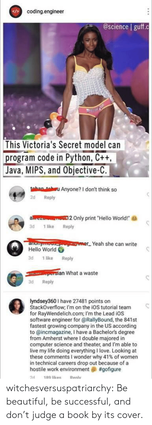 """Beautiful, Hello, and Life: coding.engineer  @science guff.c  This Victoria's Secret model can  program code in Python, C++,  Java, MIPS, and Objective-C.  tahan teu Anyone? I don't think so  2d Reply  aez  Only print """"Hello World!  3d 1 like Reply  anonyooger Yeah she can write  Hello World  3d 1 like Reply  persian What a waste  3d Reply  lyndsey360I have 27481 points on  StackOverflow; I'm on the ioS tutorial team  for RayWendelich.com; I'm the Lead iOs  software engineer for @RallyBound, the 841st  fastest growing company in the US according  to @incmagazine, I have a Bachelor's degree  from Amherst where I double majored in  computer science and theater, and I'm able to  live my life doing everything I love. Looking at  these comments I wonder why 41 % of women  in technical careers drop out because of a  hostile work environment #gofigure  189 likes  2d  Reply witchesversuspatriarchy:  Be beautiful, be successful, and don't judge a book by its cover."""