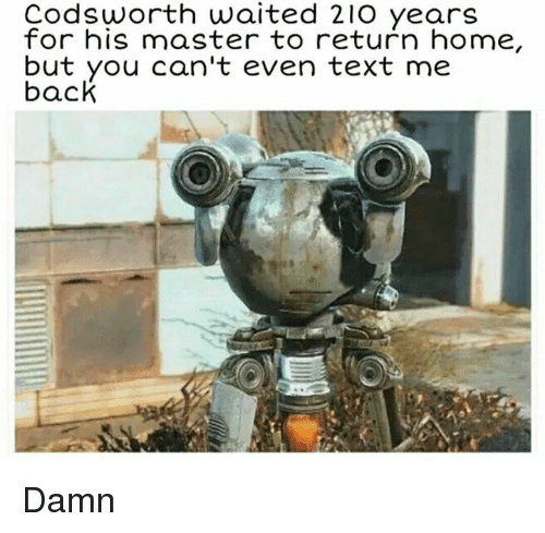 Memes, Home, and Masters: Codsworth waited 21O years  for his master to return home,  but you can't even text me  back Damn
