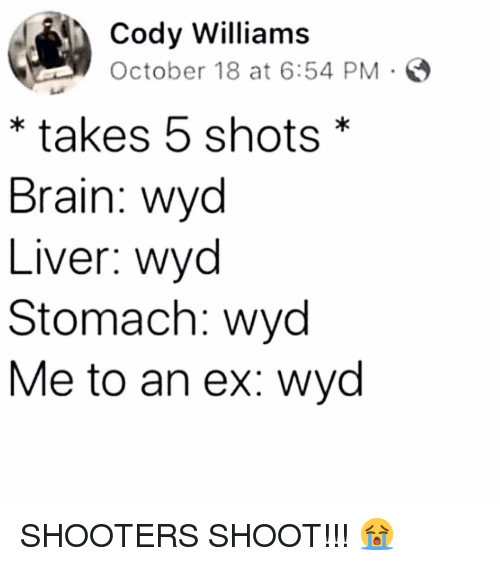 Memes, Shooters, and Wyd: Cody Williams  October 18 at 6:54 PM  * takes 5 shots*  Brain: wyc  Liver: wyc  Stomach: wyd  Me to an ex: wyd SHOOTERS SHOOT!!! 😭