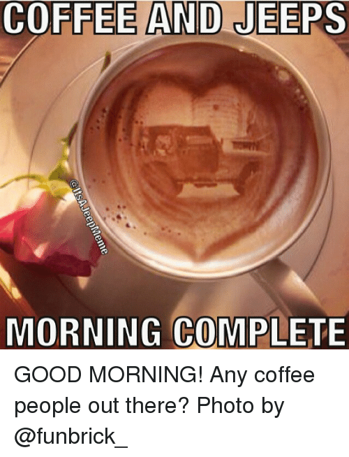 Coffee And Jeeps Morning Complete Good Morning Any Coffee People