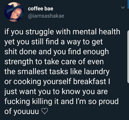 Bae, Fucking, and Laundry: coffee bae  @iamsashakae  if you struggle with mental health  yet you still find a way to get  shit done and you find enough  strength to take care of even  the smallest tasks like laundry  or cooking yourself breakfastI  just want you to know you are  fucking killing it and I'm so proud  of youuuu