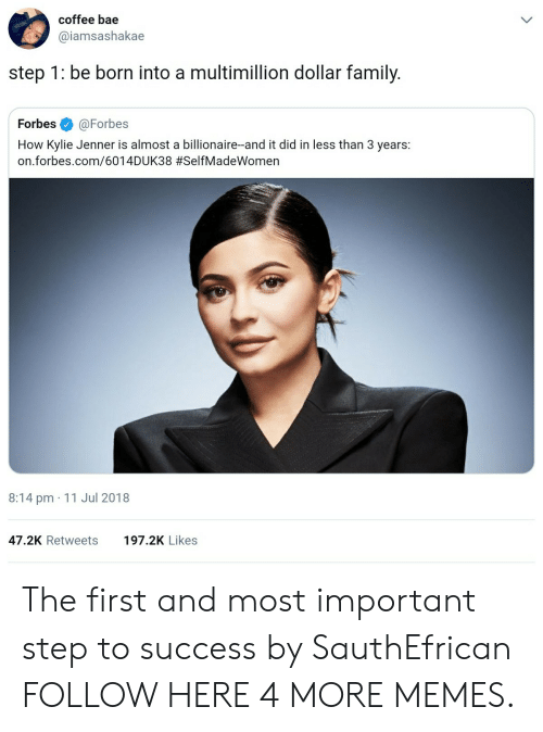 Bae, Dank, and Family: coffee bae  @iamsashakae  step 1: be born into a multimillion dollar family.  Forbes@Forbes  How Kylie Jenner is almost a billionaire-and it did in less than 3 years:  on.forbes.com/6014DUK38 #SelfMadeWomen  8:14 pm 11 Jul 2018  47.2K Retweets  197.2K Likes The first and most important step to success by SauthEfrican FOLLOW HERE 4 MORE MEMES.
