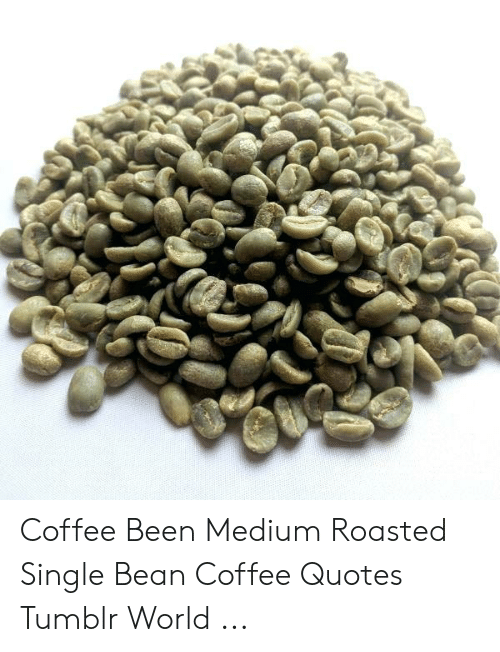 Coffee Been Medium Roasted Single Bean Coffee Quotes Tumblr ...