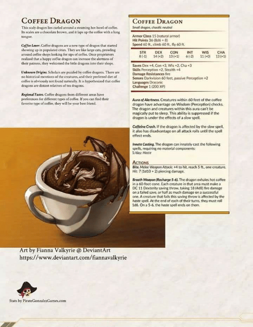 Best Friend, Cats, and Fire: COFFEE DRAGON  COFFEE DRAGON  mall dragon, chootic neutrol  This sealy dragon lies curled around a steaming hot bowl of coffee.  Its sales are a chocolate brown, and it laps up the coffee with a long  tongue  Armor Class 15 (natural armor)  Hit Points 36 (8d6+8)  Speed 60 ft, climb 60 ft, fly 60 ft  Coffee Lover. Coffee dragons are a new type of dragon that started  showing up in populated cities. They are like large cats, prowling  around coffee shops looking for sips of coffee. Once proprietors  realized that a happy coffee dragon can increase the alertness of  their patrons, they welcomed the little dragons into their shops  STR  B(-1)  DEX  141+2)  CON  13 (+11  INT  61-2  WIS  11(-ol  CHA  13(+1)  Saves Dex +4.Con +3. Wis 2 Cha3  Skills Perception +2. Stealth +4  Damage Resistances fire  Senses Darkvision 60 feet, passive Perception 2  Languages Draconic  Challenge 1(200 XP  Unknown Origins, Scholars are puzzled by coffee dragons. There are  no historical mentions of the creatures, and their preferred diet of  coffee is obviously not found naturally, It is hypothesized that coffee  dragons are distant relatives of tea dragons.  Reginal Tastes. Coffee dragons from different areas have  preferences for different rypes of coffee, If you can find their  favorite type of coffee, they will be your best friend.  Aura of Alertness. Creatures within 60 feet of the coffee  dragon have advantage on Wisdom (Perception) checks  The dragon and creatures within this aura can't  magically put to sleep, This ability is suppressed if the  dragon is under the effects of a slow spell.  Caffeine Crash. If the dragon is affected by the slow spell,  it also has disadvantage on all attack rolls until the spell  effect ends  Innate Casting. The dragon can innately cast the following  spells, requiring no material components  /day Haste  ACTIONS  Bite. Melee Weapon Attacic +4 to hit, reach 5 ft, one creature.  Hit: 7(1d10 22 piercing damage  Breath Weopon (R
