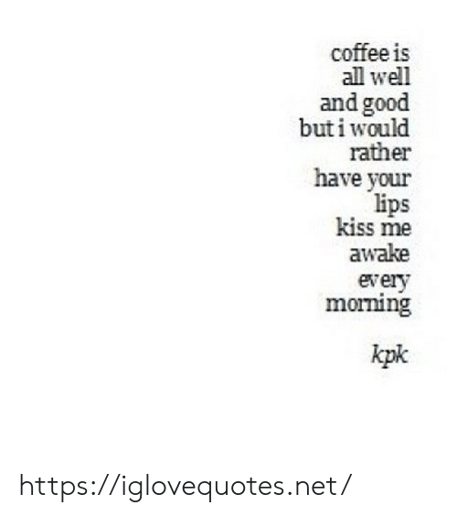Coffee, Good, and Kiss: coffee is  all well  and good  buti would  rather  have your  lips  kiss me  awake  every  morning  kpk https://iglovequotes.net/