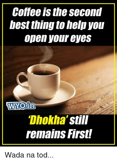 Memes, Coffee, and Help: Coffee is the second  bes thing to help you  Open your eyes  Dhokha  Still  remains First Wada na tod...