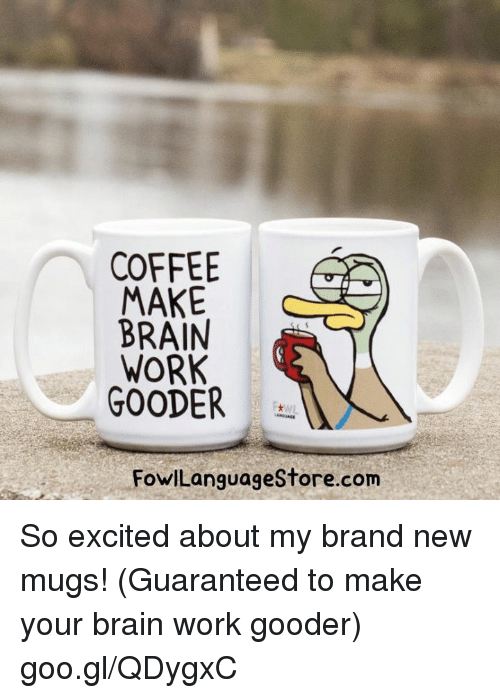 Memes, Work, and Brain: COFFEE  MAKE  BRAIN  WORK  GOODER  FowlLanguagestore.com So excited about my brand new mugs! (Guaranteed to make your brain work gooder) goo.gl/QDygxC