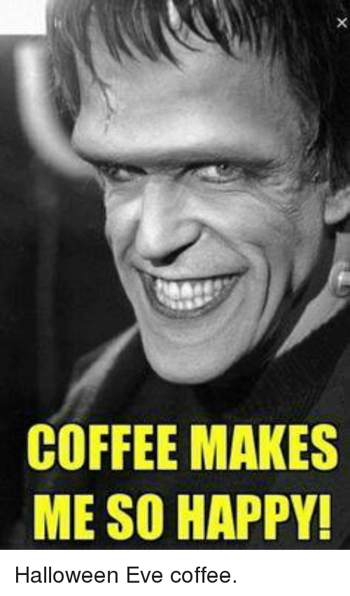 Coffee Makes Me So Happy Halloween Eve Coffee Dank Meme On Me Me